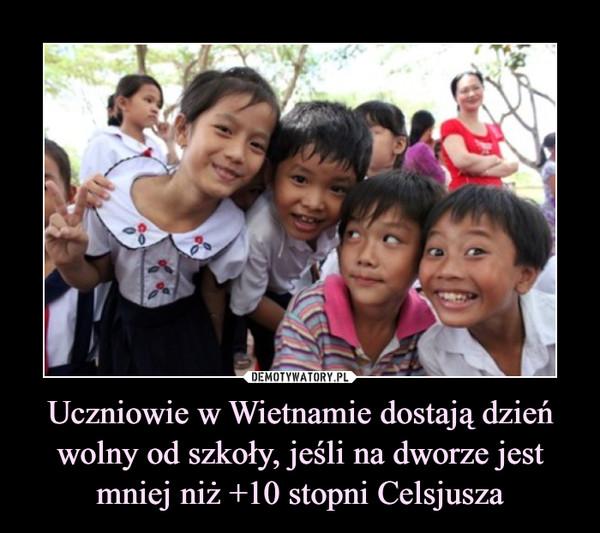Uczniowie w Wietnamie dostają dzień wolny od szkoły, jeśli na dworze jest mniej niż +10 stopni Celsjusza –