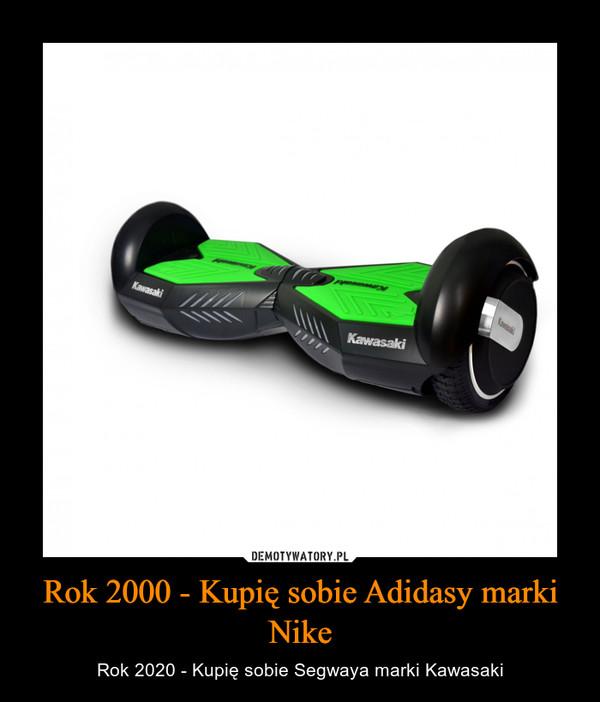 Rok 2000 - Kupię sobie Adidasy marki Nike – Rok 2020 - Kupię sobie Segwaya marki Kawasaki