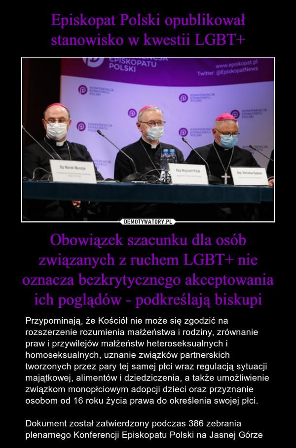 Obowiązek szacunku dla osób związanych z ruchem LGBT+ nie oznacza bezkrytycznego akceptowania ich poglądów - podkreślają biskupi – Przypominają, że Kościół nie może się zgodzić na rozszerzenie rozumienia małżeństwa i rodziny, zrównanie praw i przywilejów małżeństw heteroseksualnych i homoseksualnych, uznanie związków partnerskich tworzonych przez pary tej samej płci wraz regulacją sytuacji majątkowej, alimentów i dziedziczenia, a także umożliwienie związkom monopłciowym adopcji dzieci oraz przyznanie osobom od 16 roku życia prawa do określenia swojej płci.Dokument został zatwierdzony podczas 386 zebrania plenarnego Konferencji Episkopatu Polski na Jasnej Górze