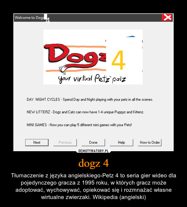 dogz 4 – Tłumaczenie z języka angielskiego-Petz 4 to seria gier wideo dla pojedynczego gracza z 1995 roku, w których gracz może adoptować, wychowywać, opiekować się i rozmnażać własne wirtualne zwierzaki. Wikipedia (angielski)