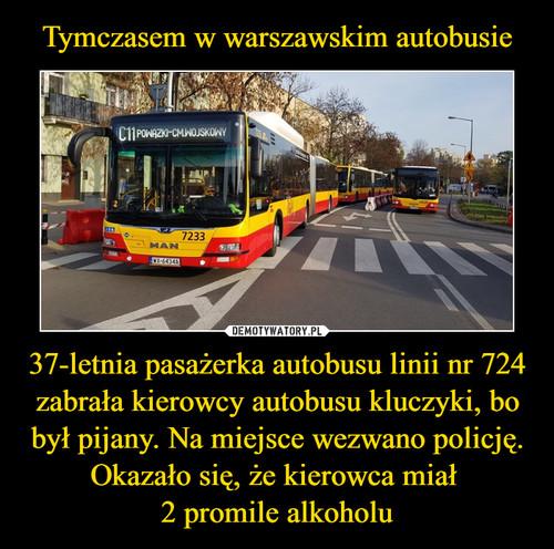 Tymczasem w warszawskim autobusie 37-letnia pasażerka autobusu linii nr 724 zabrała kierowcy autobusu kluczyki, bo był pijany. Na miejsce wezwano policję. Okazało się, że kierowca miał  2 promile alkoholu