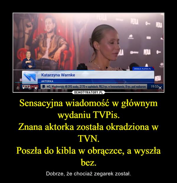 Sensacyjna wiadomość w głównym wydaniu TVPis.Znana aktorka została okradziona w TVN.Poszła do kibla w obrączce, a wyszła bez. – Dobrze, że chociaż zegarek został.