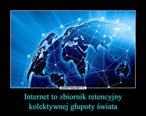 Internet to zbiornik retencyjny kolektywnej głupoty świata