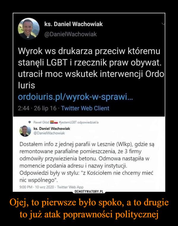 """Ojej, to pierwsze było spoko, a to drugie to już atak poprawności politycznej –  ks. Daniel Wachowiak@DanielWachowiakWyrok ws drukarza przeciw któremustanęli LGBT i rzecznik praw obywat.utracił moc wskutek interwencji Ordolurisordoiuris.pl/wyrok-w-sprawi.2:44 · 26 lip 16 · Twitter Web ClientPawel Głód jestemlGBT odpowiedzial/aks. Daniel Wachowiak@DanielWachowiakDostałem info z jednej parafii w Lesznie (WIkp), gdzie sąremontowane parafialne pomieszczenia, że 3 firmyodmówiły przywiezienia betonu. Odmowa nastąpiła wmomencie podania adresu i nazwy instytucji.Odpowiedzi były w stylu: """"z Kościołem nie chcemy miećnic wspólnego"""".9:00 PM - 10 wrz 2020 - Twitter Web App45 Tweetów podanych dalej 36 Cytatów z Tweetów 138 PolubieńDEMOTYWATORY.PLOjej, to pierwsze było spoko, a to drugieto już atak poprawności politycznej"""