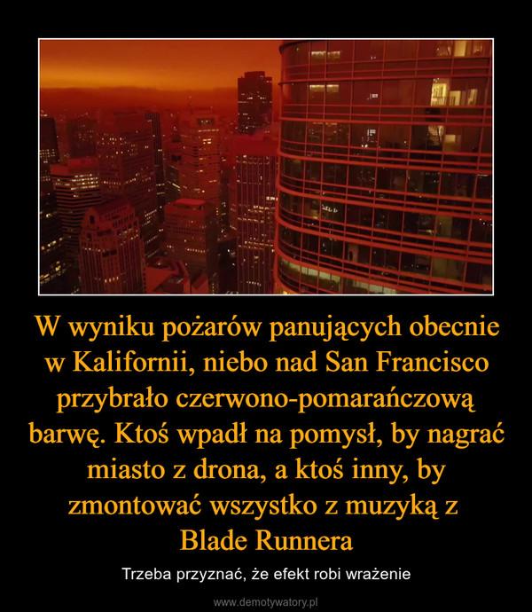 W wyniku pożarów panujących obecnie w Kalifornii, niebo nad San Francisco przybrało czerwono-pomarańczową barwę. Ktoś wpadł na pomysł, by nagrać miasto z drona, a ktoś inny, by zmontować wszystko z muzyką z Blade Runnera – Trzeba przyznać, że efekt robi wrażenie