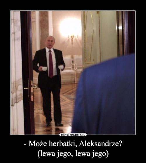- Może herbatki, Aleksandrze? (lewa jego, lewa jego)