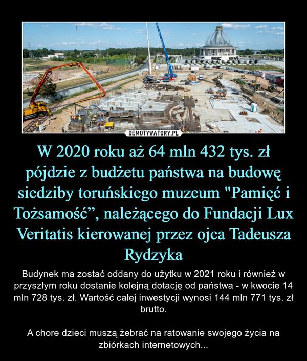 """W 2020 roku aż 64 mln 432 tys. zł pójdzie z budżetu państwa na budowę siedziby toruńskiego muzeum """"Pamięć i Tożsamość"""", należącego do Fundacji Lux Veritatis kierowanej przez ojca Tadeusza Rydzyka – Budynek ma zostać oddany do użytku w 2021 roku i również w przyszłym roku dostanie kolejną dotację od państwa - w kwocie 14 mln 728 tys. zł. Wartość całej inwestycji wynosi 144 mln 771 tys. zł brutto.A chore dzieci muszą żebrać na ratowanie swojego życia na zbiórkach internetowych..."""