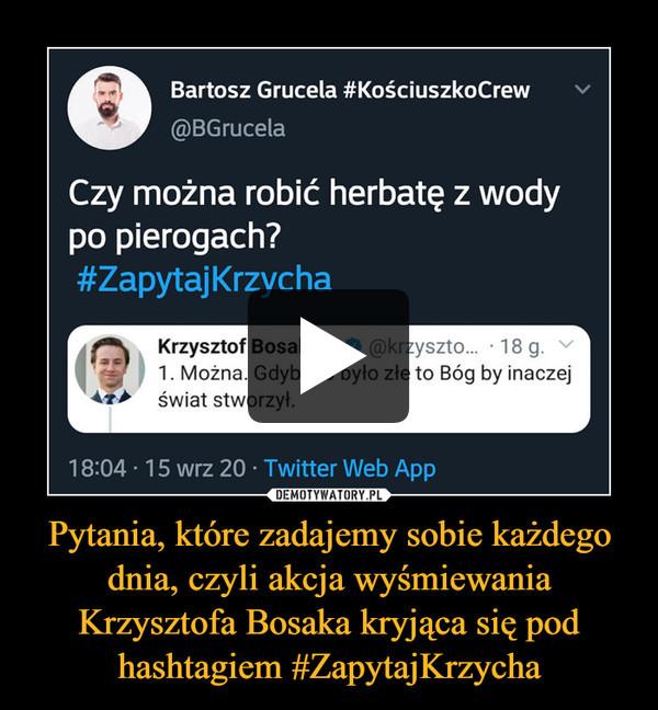 Pytania, które zadajemy sobie każdego dnia, czyli akcja wyśmiewania Krzysztofa Bosaka kryjąca się pod hashtagiem #ZapytajKrzycha –