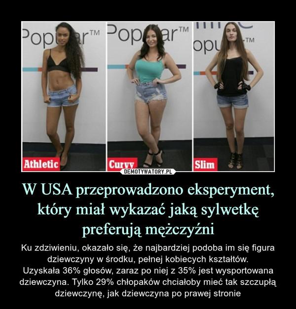 W USA przeprowadzono eksperyment, który miał wykazać jaką sylwetkę preferują mężczyźni – Ku zdziwieniu, okazało się, że najbardziej podoba im się figura dziewczyny w środku, pełnej kobiecych kształtów.Uzyskała 36% głosów, zaraz po niej z 35% jest wysportowana dziewczyna. Tylko 29% chłopaków chciałoby mieć tak szczupłą dziewczynę, jak dziewczyna po prawej stronie