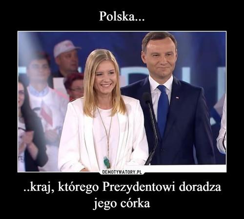 Polska... ..kraj, którego Prezydentowi doradza jego córka
