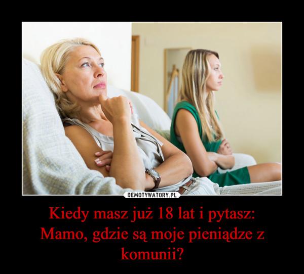 Kiedy masz już 18 lat i pytasz:Mamo, gdzie są moje pieniądze z komunii? –