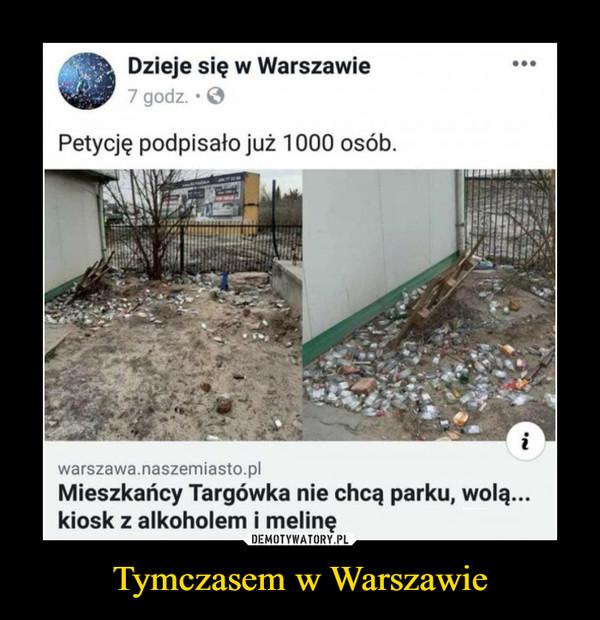 Tymczasem w Warszawie –  Dzieje się w Warszawie7 godz. • O...Petycję podpisało już 1000 osób.iwarszawa.naszemiasto.plMieszkańcy Targówka nie chcą parku, wolą...kiosk z alkoholem i melinęDEMOTYWATORY.PLPraga to stan umysłu