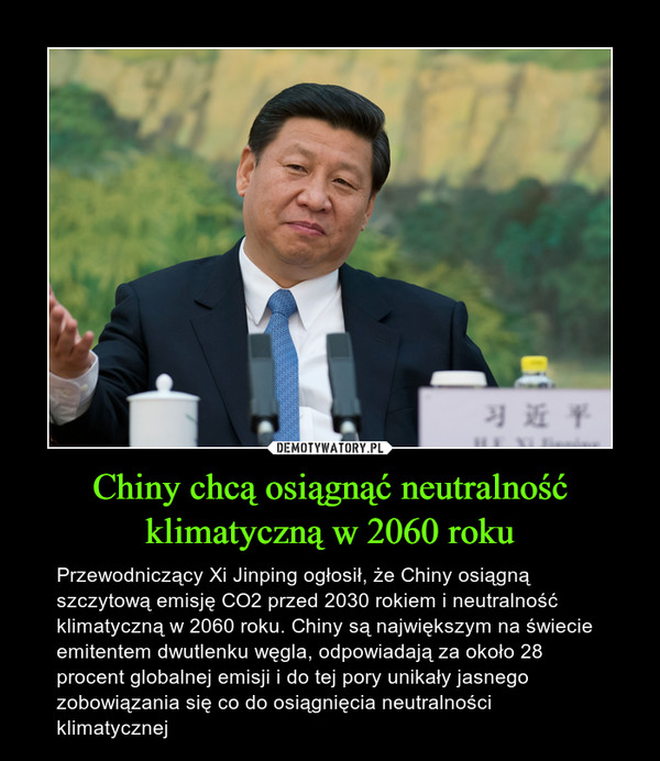 Chiny chcą osiągnąć neutralność klimatyczną w 2060 roku – Przewodniczący Xi Jinping ogłosił, że Chiny osiągną szczytową emisję CO2 przed 2030 rokiem i neutralność klimatyczną w 2060 roku. Chiny są największym na świecie emitentem dwutlenku węgla, odpowiadają za około 28 procent globalnej emisji i do tej pory unikały jasnego zobowiązania się co do osiągnięcia neutralności klimatycznej