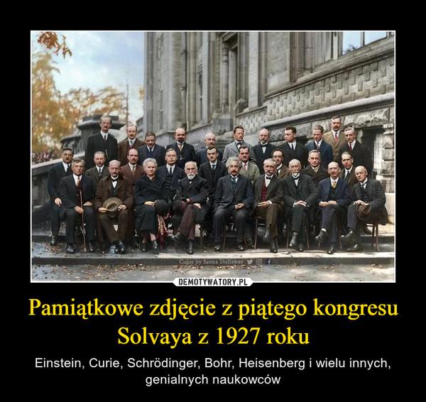 Pamiątkowe zdjęcie z piątego kongresu Solvaya z 1927 roku – Einstein, Curie, Schrödinger, Bohr, Heisenberg i wielu innych, genialnych naukowców