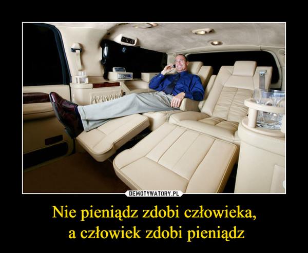 Nie pieniądz zdobi człowieka, a człowiek zdobi pieniądz –