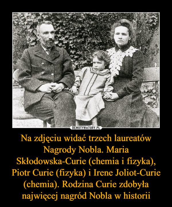 Na zdjęciu widać trzech laureatów Nagrody Nobla. Maria Skłodowska-Curie (chemia i fizyka), Piotr Curie (fizyka) i Irene Joliot-Curie (chemia). Rodzina Curie zdobyła najwięcej nagród Nobla w historii –