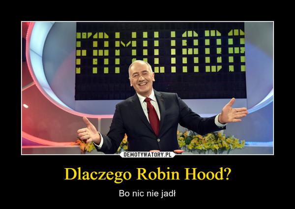 Dlaczego Robin Hood? – Bo nic nie jadł