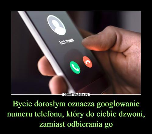 Bycie dorosłym oznacza googlowanie numeru telefonu, który do ciebie dzwoni, zamiast odbierania go