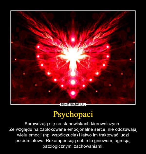 Psychopaci – Sprawdzają się na stanowiskach kierowniczych. Ze względu na zablokowane emocjonalne serce, nie odczuwają wielu emocji (np. współczucia) i łatwo im traktować ludzi przedmiotowo. Rekompensują sobie to gniewem, agresją, patologicznymi zachowaniami.