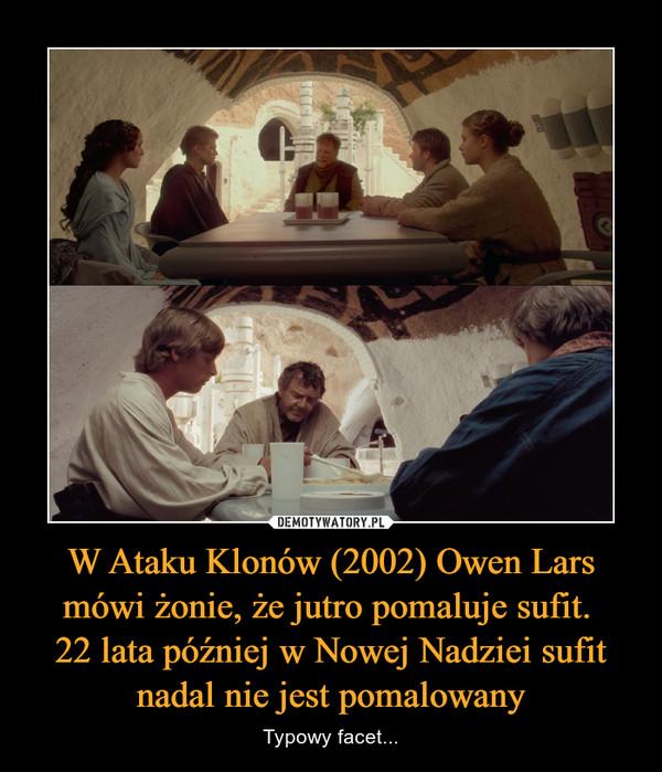 W Ataku Klonów (2002) Owen Lars mówi żonie, że jutro pomaluje sufit. 22 lata później w Nowej Nadziei sufit nadal nie jest pomalowany – Typowy facet...