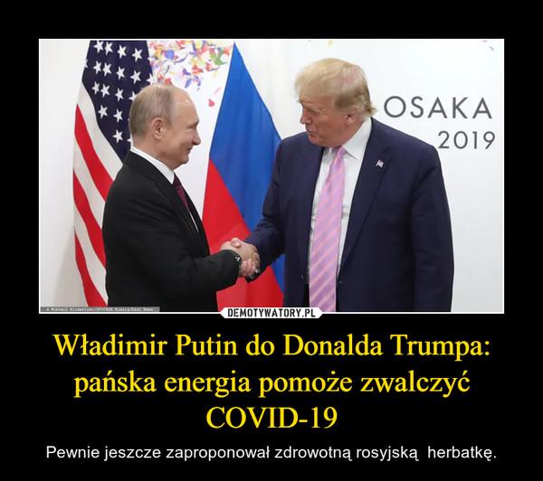 Władimir Putin do Donalda Trumpa: pańska energia pomoże zwalczyć COVID-19 – Pewnie jeszcze zaproponował zdrowotną rosyjską  herbatkę.