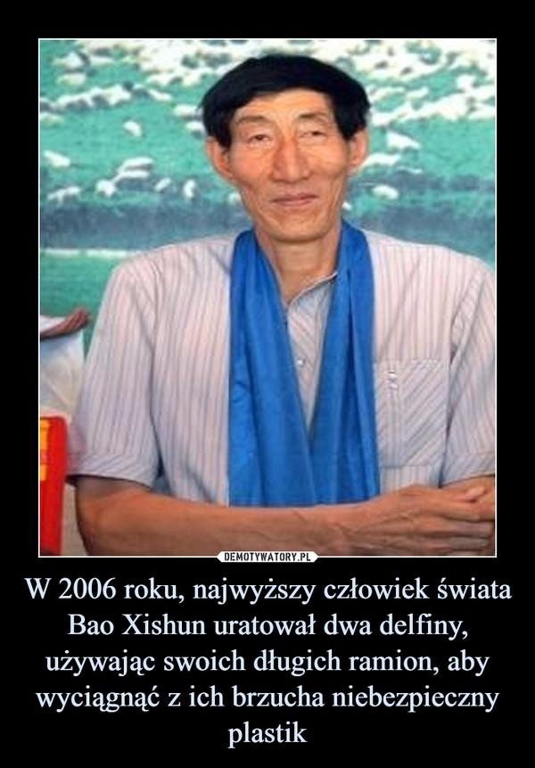W 2006 roku, najwyższy człowiek świata Bao Xishun uratował dwa delfiny, używając swoich długich ramion, aby wyciągnąć z ich brzucha niebezpieczny plastik –