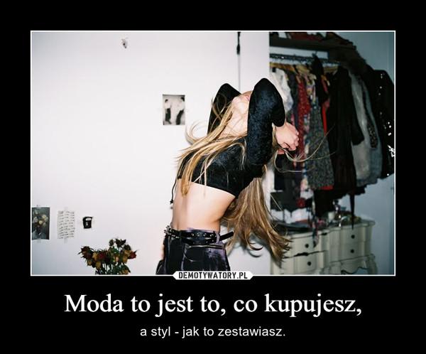 Moda to jest to, co kupujesz, – a styl - jak to zestawiasz.