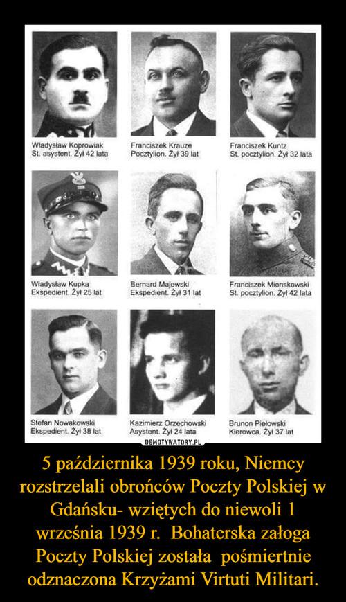 5 października 1939 roku, Niemcy rozstrzelali obrońców Poczty Polskiej w Gdańsku- wziętych do niewoli 1 września 1939 r.  Bohaterska załoga Poczty Polskiej została  pośmiertnie odznaczona Krzyżami Virtuti Militari.