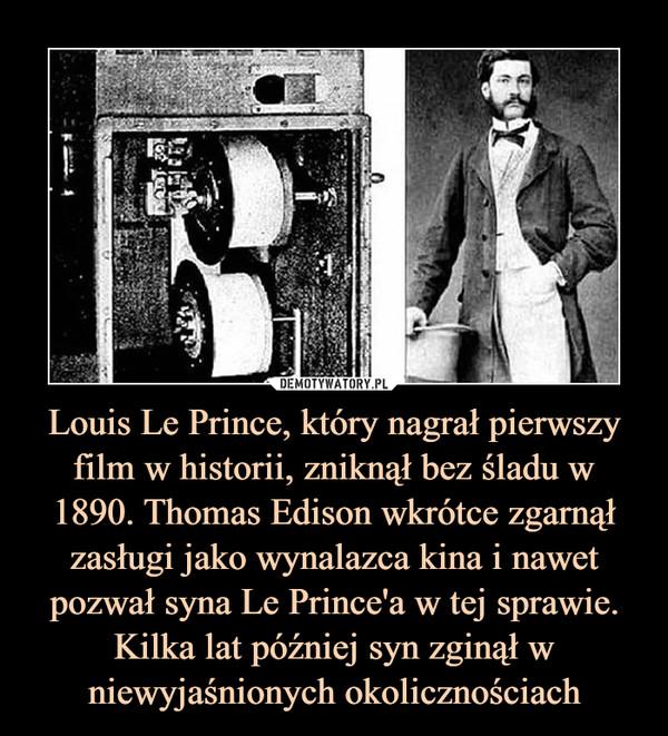 Louis Le Prince, który nagrał pierwszy film w historii, zniknął bez śladu w 1890. Thomas Edison wkrótce zgarnął zasługi jako wynalazca kina i nawet pozwał syna Le Prince'a w tej sprawie. Kilka lat później syn zginął w niewyjaśnionych okolicznościach –