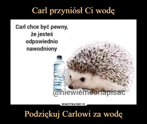 Carl przyniósł Ci wodę Podziękuj Carlowi za wodę
