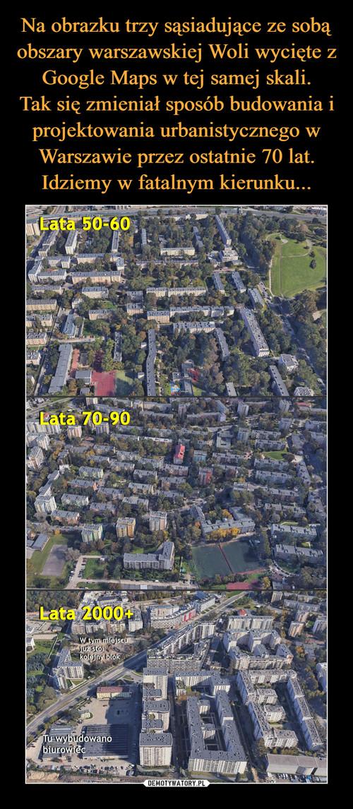 Na obrazku trzy sąsiadujące ze sobą obszary warszawskiej Woli wycięte z Google Maps w tej samej skali. Tak się zmieniał sposób budowania i projektowania urbanistycznego w Warszawie przez ostatnie 70 lat. Idziemy w fatalnym kierunku...