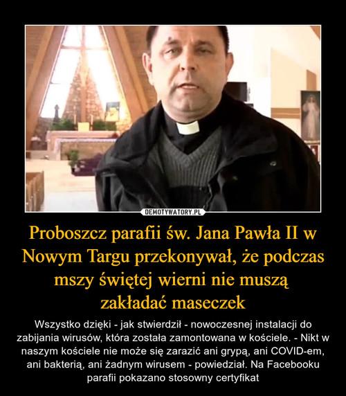 Proboszcz parafii św. Jana Pawła II w Nowym Targu przekonywał, że podczas mszy świętej wierni nie muszą  zakładać maseczek