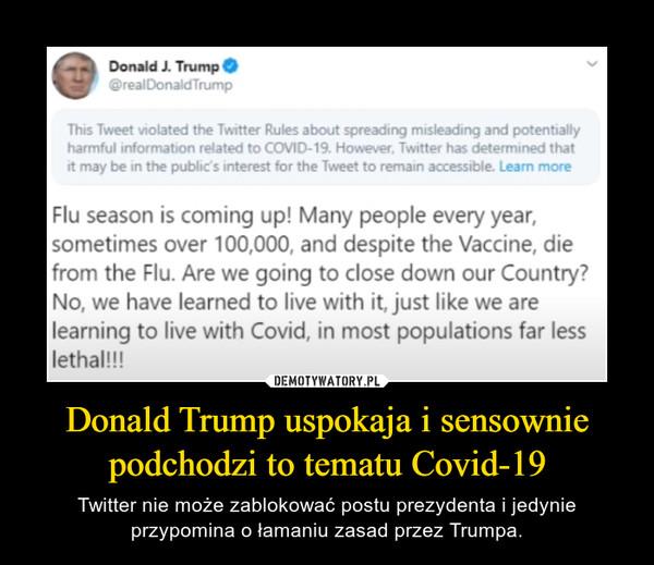 Donald Trump uspokaja i sensownie podchodzi to tematu Covid-19 – Twitter nie może zablokować postu prezydenta i jedynie przypomina o łamaniu zasad przez Trumpa.