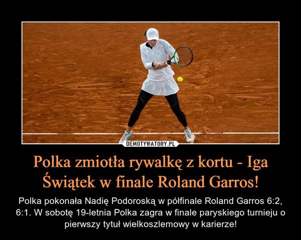Polka zmiotła rywalkę z kortu - Iga Świątek w finale Roland Garros! – Polka pokonała Nadię Podoroską w półfinale Roland Garros 6:2, 6:1. W sobotę 19-letnia Polka zagra w finale paryskiego turnieju o pierwszy tytuł wielkoszlemowy w karierze!