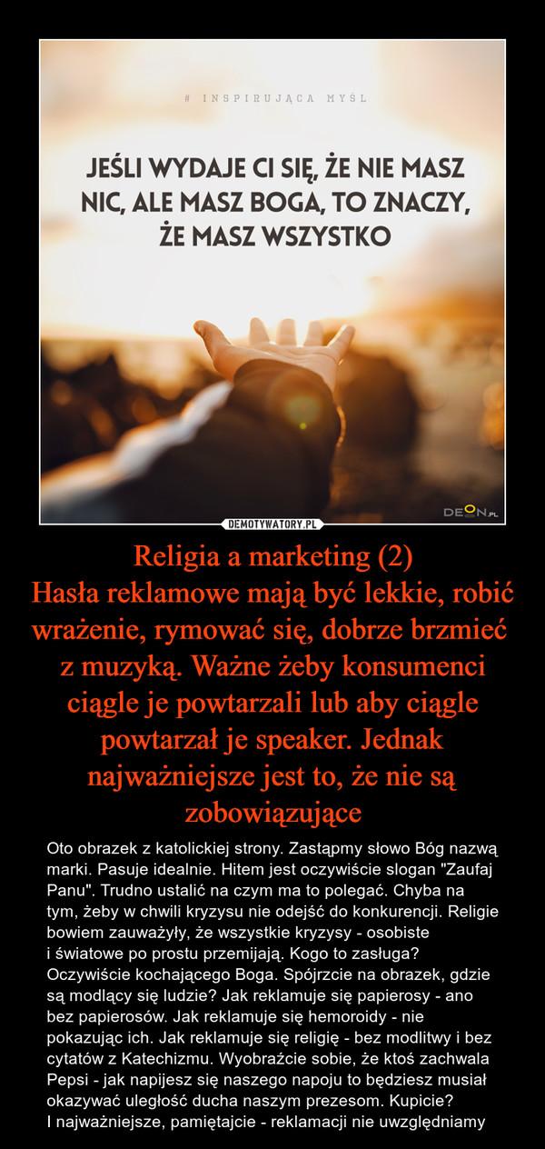 """Religia a marketing (2)Hasła reklamowe mają być lekkie, robić wrażenie, rymować się, dobrze brzmieć z muzyką. Ważne żeby konsumenci ciągle je powtarzali lub aby ciągle powtarzał je speaker. Jednak najważniejsze jest to, że nie są zobowiązujące – Oto obrazek z katolickiej strony. Zastąpmy słowo Bóg nazwą marki. Pasuje idealnie. Hitem jest oczywiście slogan """"Zaufaj Panu"""". Trudno ustalić na czym ma to polegać. Chyba na tym, żeby w chwili kryzysu nie odejść do konkurencji. Religie bowiem zauważyły, że wszystkie kryzysy - osobiste i światowe po prostu przemijają. Kogo to zasługa? Oczywiście kochającego Boga. Spójrzcie na obrazek, gdzie są modlący się ludzie? Jak reklamuje się papierosy - ano bez papierosów. Jak reklamuje się hemoroidy - nie pokazując ich. Jak reklamuje się religię - bez modlitwy i bez cytatów z Katechizmu. Wyobraźcie sobie, że ktoś zachwala Pepsi - jak napijesz się naszego napoju to będziesz musiał okazywać uległość ducha naszym prezesom. Kupicie? I najważniejsze, pamiętajcie - reklamacji nie uwzględniamy"""