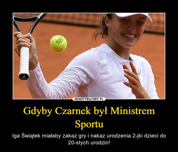 Gdyby Czarnek był Ministrem Sportu – Iga Świątek miałaby zakaz gry i nakaz urodzenia 2-jki dzieci do 20-stych urodzin!