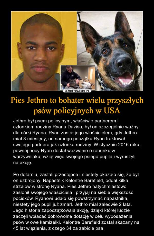 Pies Jethro to bohater wielu przyszłych psów policyjnych w USA – Jethro był psem policyjnym, właściwie partnerem i członkiem rodziny Ryana Davisa, był on szczególnie ważny dla córki Ryana. Ryan został jego właścicielem, gdy Jethro miał 8 miesięcy, od samego początku Ryan traktował swojego partnera jak członka rodziny. W styczniu 2016 roku, pewnej nocy Ryan dostał wezwanie o rabunku w warzywniaku, wziął więc swojego psiego pupila i wyruszyli na akcję. Po dotarciu, zastali przestępce i niestety okazało się, że był on uzbrojony. Napastnik Kelontre Barefield, oddał kilka strzałów w stronę Ryana. Pies Jethro natychmiastowo zasłonił swojego właściciela i przyjął na siebie większość pocisków. Ryanowi udało się powstrzymać napastnika, niestety jego pupil już zmarł. Jethro miał zaledwie 2 lata. Jego historia zapoczątkowała akcję, dzięki której ludzie zaczęli wpłacać dobrowolne dotację w celu wyposażenia psów w owe kamizelki. Kelontre Barefield został skazany na 45 lat więzienia, z czego 34 za zabicie psa