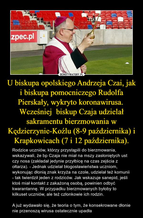 U biskupa opolskiego Andrzeja Czai, jak i biskupa pomocniczego Rudolfa Pierskały, wykryto koronawirusa.  Wcześniej  biskup Czaja udzielał sakramentu bierzmowania w Kędzierzynie-Koźlu (8-9 października) i Krapkowicach (7 i 12 października). – Rodzice uczniów, którzy przystąpili do bierzmowania, wskazywali, że bp Czaja nie miał na mszy zasłoniętych ust czy nosa (zakładał jedynie przyłbicę na czas zejścia z ołtarza). - Jednak udzielał błogosławieństwa uczniom, wykonując dłonią znak krzyża na czole, udzielał też komunii - tak twierdził jeden z rodziców. Jak wskazuje sanepid, jeśli ktoś miał kontakt z zakażoną osobą, powinien odbyć kwarantannę. W przypadku bierzmowanych byłoby to kilkuset uczniów, ale też członkowie ich rodzin. A już wydawało się, że teoria o tym, że konsekrowane dłonie nie przenoszą wirusa ostatecznie upadła