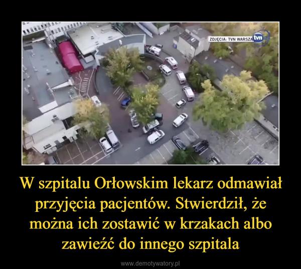 W szpitalu Orłowskim lekarz odmawiał przyjęcia pacjentów. Stwierdził, że można ich zostawić w krzakach albo zawieźć do innego szpitala –