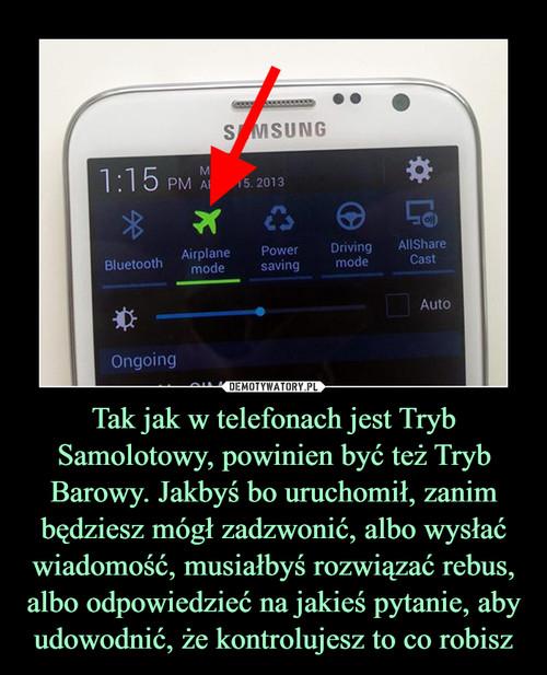Tak jak w telefonach jest Tryb Samolotowy, powinien być też Tryb Barowy. Jakbyś bo uruchomił, zanim będziesz mógł zadzwonić, albo wysłać wiadomość, musiałbyś rozwiązać rebus, albo odpowiedzieć na jakieś pytanie, aby udowodnić, że kontrolujesz to co robisz