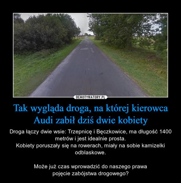 Tak wygląda droga, na której kierowca Audi zabił dziś dwie kobiety – Droga łączy dwie wsie: Trzepnicę i Bęczkowice, ma długość 1400 metrów i jest idealnie prosta.Kobiety poruszały się na rowerach, miały na sobie kamizelki odblaskowe.Może już czas wprowadzić do naszego prawapojęcie zabójstwa drogowego?