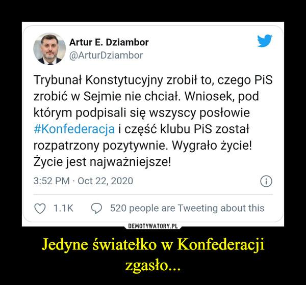 Jedyne światełko w Konfederacji zgasło... –  Artur E. Dziambor@ArturDziambor·22 paźTrybunał Konstytucyjny zrobił to, czego PiS zrobić w Sejmie nie chciał. Wniosek, pod którym podpisali się wszyscy posłowie #Konfederacja i część klubu PiS został rozpatrzony pozytywnie. Wygrało życie! Życie jest najważniejsze!