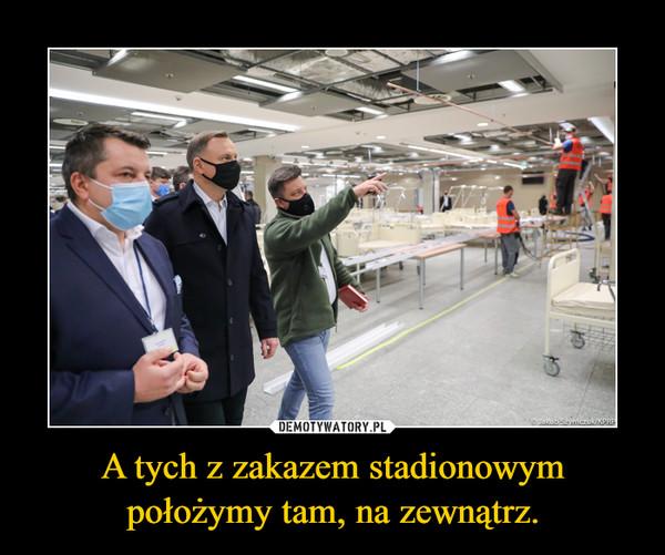 A tych z zakazem stadionowym położymy tam, na zewnątrz. –