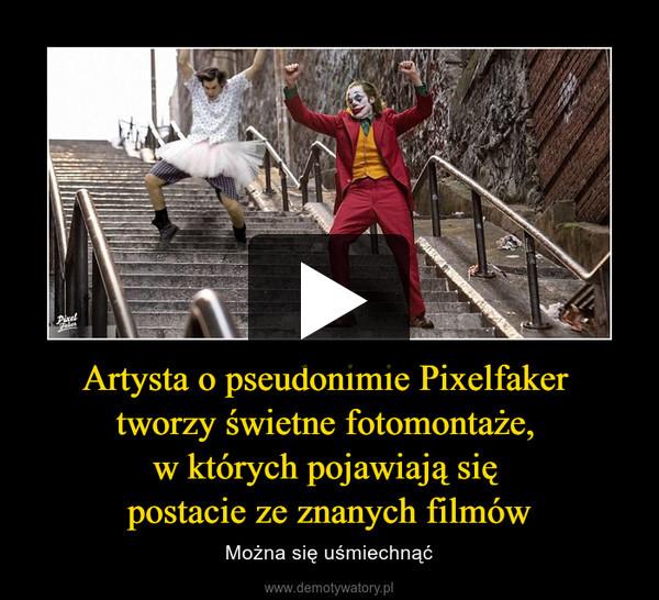 Artysta o pseudonimie Pixelfaker tworzy świetne fotomontaże, w których pojawiają się postacie ze znanych filmów – Można się uśmiechnąć
