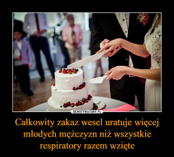 Całkowity zakaz wesel uratuje więcej młodych mężczyzn niż wszystkie respiratory razem wzięte –