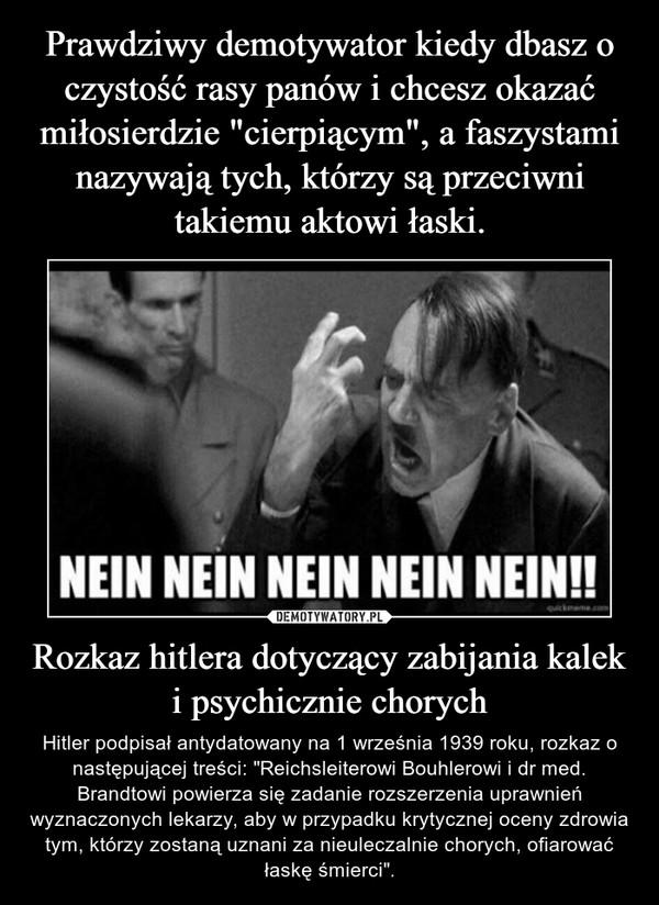 """Rozkaz hitlera dotyczący zabijania kalek i psychicznie chorych – Hitler podpisał antydatowany na 1 września 1939 roku, rozkaz o następującej treści: """"Reichsleiterowi Bouhlerowi i dr med. Brandtowi powierza się zadanie rozszerzenia uprawnień wyznaczonych lekarzy, aby w przypadku krytycznej oceny zdrowia tym, którzy zostaną uznani za nieuleczalnie chorych, ofiarować łaskę śmierci""""."""