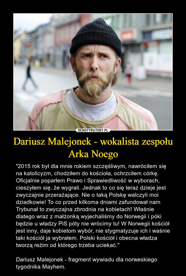 """Dariusz Malejonek - wokalista zespołu Arka Noego – """"2015 rok był dla mnie rokiem szczęśliwym, nawróciłem się na katolicyzm, chodziłem do kościoła, ochrzciłem córkę. Oficjalnie poparłem Prawo i Sprawiedliwość w wyborach, cieszyłem się, że wygrali. Jednak to co się teraz dzieje jest zwyczajnie przerażające. Nie o taką Polskę walczyli moi dziadkowie! To co przed kilkoma dniami zafundował nam Trybunał to zwyczajna zbrodnia na kobietach! Właśnie dlatego wraz z małżonką wyjechaliśmy do Norwegii i póki będzie u władzy PiS póty nie wrócimy tu! W Norwegii kościół jest inny, daje kobietom wybór, nie stygmatyzuje ich i waśnie taki kościół ja wybrałem. Polski kościół i obecna władza tworzą reżim od którego trzeba uciekać.""""Dariusz Malejonek - fragment wywiadu dla norweskiego tygodnika Mayhem."""