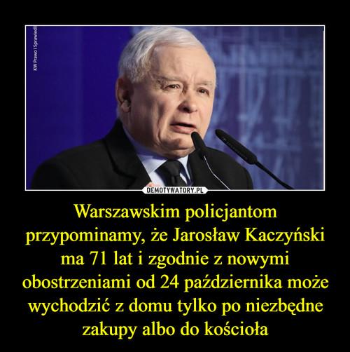Warszawskim policjantom przypominamy, że Jarosław Kaczyński ma 71 lat i zgodnie z nowymi obostrzeniami od 24 października może wychodzić z domu tylko po niezbędne zakupy albo do kościoła