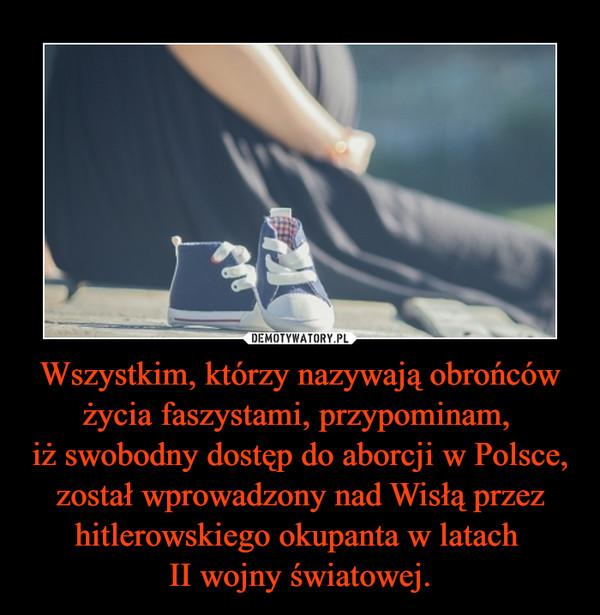 Wszystkim, którzy nazywają obrońców życia faszystami, przypominam, iż swobodny dostęp do aborcji w Polsce, został wprowadzony nad Wisłą przez hitlerowskiego okupanta w latach II wojny światowej. –