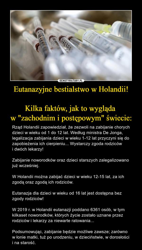 """Eutanazyjne bestialstwo w Holandii!Kilka faktów, jak to wygląda w """"zachodnim i postępowym"""" świecie: – Rząd Holandii zapowiedział, że zezwoli na zabijanie chorych dzieci w wieku od 1 do 12 lat. Według ministra De Jonga, legalizacja zabijania dzieci w wieku 1-12 lat przyczyni się do zapobieżenia ich cierpieniu... Wystarczy zgoda rodziców i dwóch lekarzy!Zabijanie noworodków oraz dzieci starszych zalegalizowano już wcześniej.W Holandii można zabijać dzieci w wieku 12-15 lat, za ich zgodą oraz zgodą ich rodziców. Eutanazja dla dzieci w wieku od 16 lat jest dostępna bez zgody rodziców!W 2019 r. w Holandii eutanazji poddano 6361 osób, w tym kilkaset noworodków, których życie zostało uznane przez rodziców i lekarzy za niewarte ratowania...   Podsumowując, zabijanie będzie możliwe zawsze; zarówno w łonie matki, tuż po urodzeniu, w dzieciństwie, w dorosłości i na starość."""